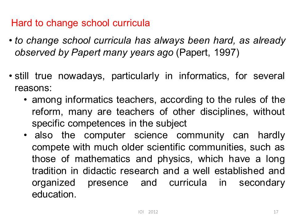 to change school curricula has always been hard, as already observed by Papert many years ago (Papert, 1997) still true nowadays, particularly in informatics, for several reasons: among informatics teachers, according to the rules of the reform, many are teachers of other disciplines, without specific competences in the subject also the computer science community can hardly compete with much older scientific communities, such as those of mathematics and physics, which have a long tradition in didactic research and a well established and organized presence and curricula in secondary education.