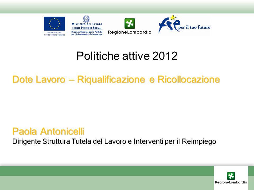 Politiche attive 2012 Dote Lavoro – Riqualificazione e Ricollocazione Paola Antonicelli Dirigente Struttura Tutela del Lavoro e Interventi per il Reimpiego