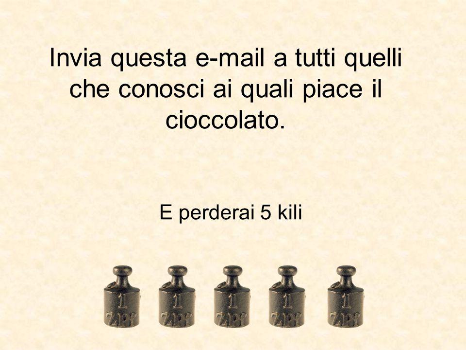 Invia questa e-mail a tutti quelli che conosci ai quali piace il cioccolato. E perderai 5 kili