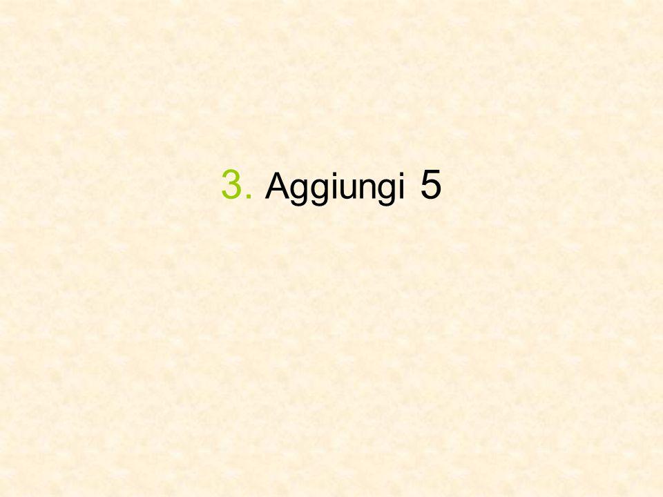 3. Aggiungi 5