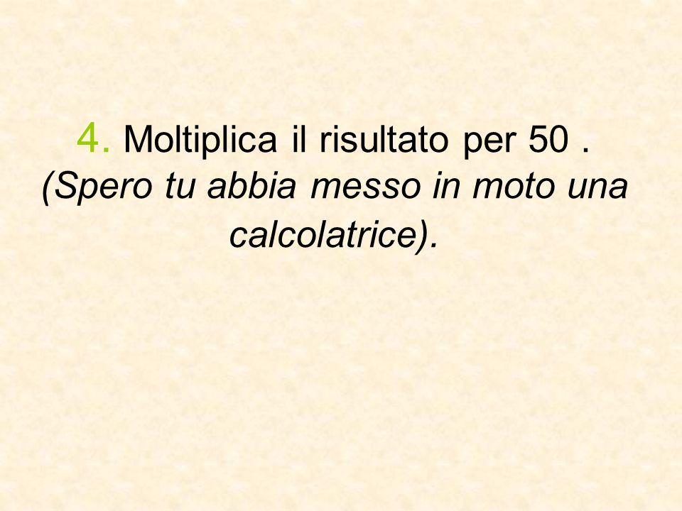 4. Moltiplica il risultato per 50. (Spero tu abbia messo in moto una calcolatrice).