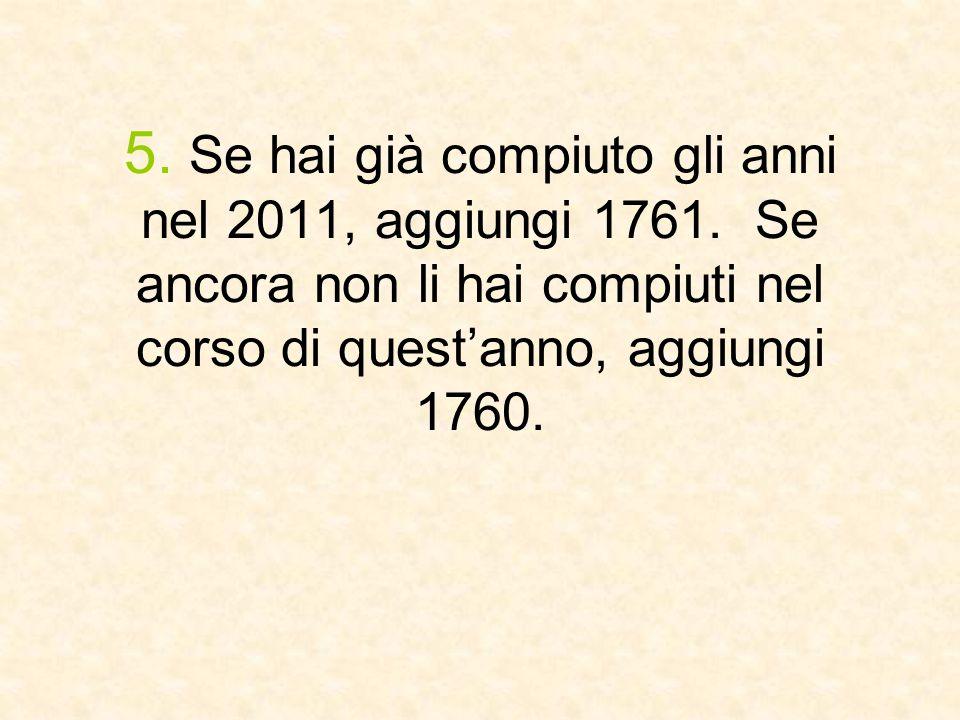 5. Se hai già compiuto gli anni nel 2011, aggiungi 1761. Se ancora non li hai compiuti nel corso di quest'anno, aggiungi 1760.