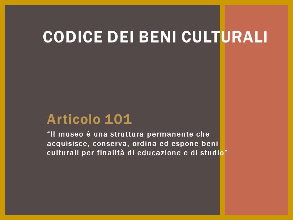 """Articolo 101 """"Il museo è una struttura permanente che acquisisce, conserva, ordina ed espone beni culturali per finalità di educazione e di studio"""" CO"""