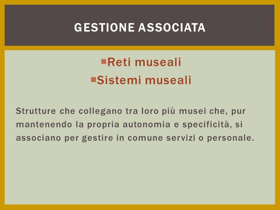  Reti museali  Sistemi museali Strutture che collegano tra loro più musei che, pur mantenendo la propria autonomia e specificità, si associano per g