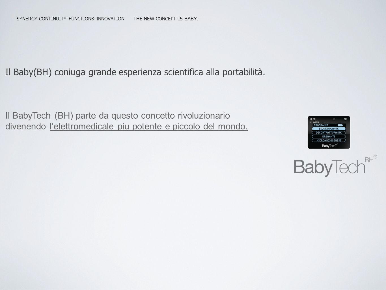SYNERGY CONTINUITY FUNCTIONS INNOVATION THE NEW CONCEPT IS BABY. Il Baby(BH) coniuga grande esperienza scientifica alla portabilità. Il BabyTech (BH)