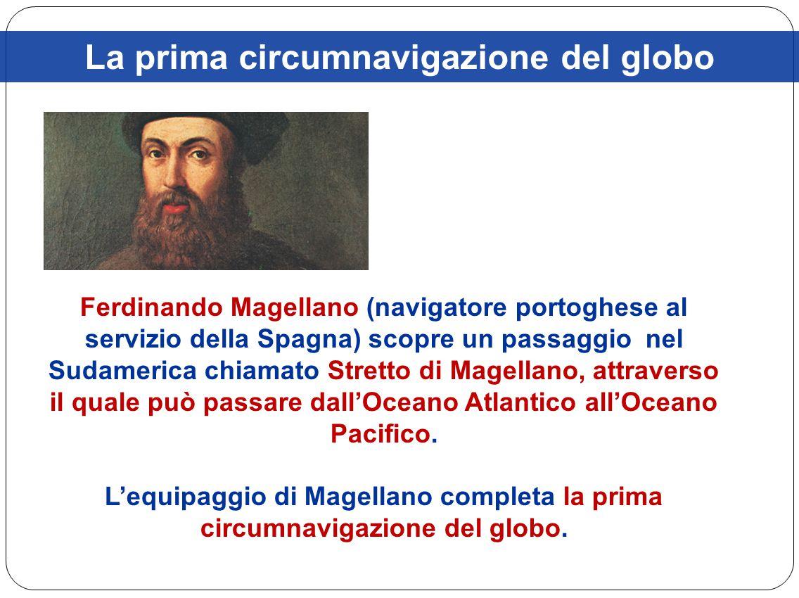 La prima circumnavigazione del globo Ferdinando Magellano (navigatore portoghese al servizio della Spagna) scopre un passaggio nel Sudamerica chiamato