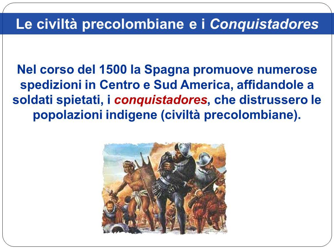 Le civiltà precolombiane e i Conquistadores Nel corso del 1500 la Spagna promuove numerose spedizioni in Centro e Sud America, affidandole a soldati s