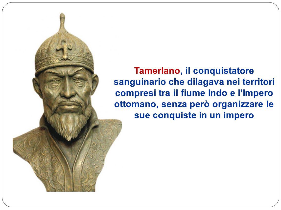 Tamerlano, il conquistatore sanguinario che dilagava nei territori compresi tra il fiume Indo e l'Impero ottomano, senza però organizzare le sue conqu