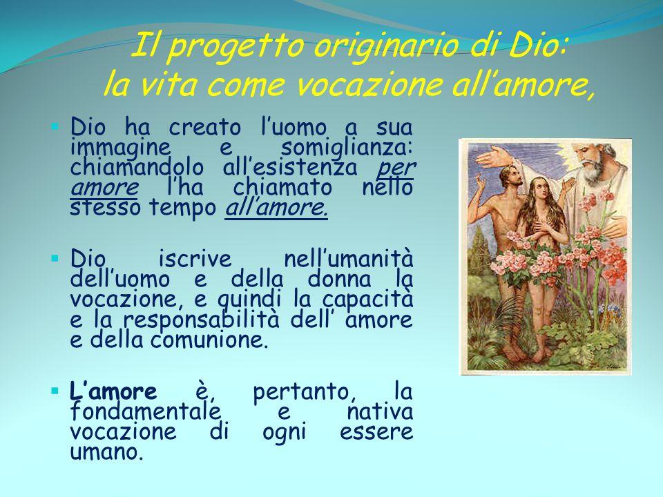 Il progetto originario di Dio: la vita come vocazione all'amore,  Dio ha creato l'uomo a sua immagine e somiglianza: chiamandolo all'esistenza per am