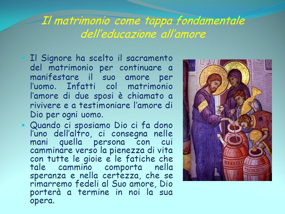 Il matrimonio come tappa fondamentale dell'educazione all'amore  Il Signore ha scelto il sacramento del matrimonio per continuare a manifestare il su