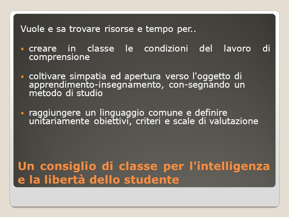 Un consiglio di classe per l'intelligenza e la libertà dello studente Vuole e sa trovare risorse e tempo per.. creare in classe le condizioni del lavo