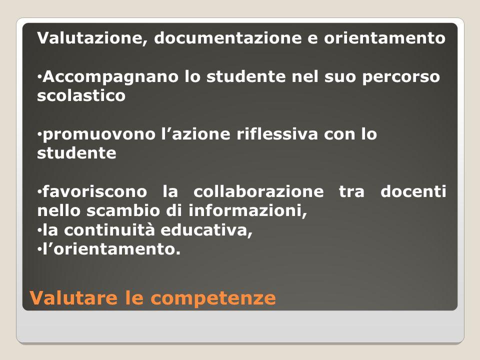Valutare le competenze Valutazione, documentazione e orientamento Accompagnano lo studente nel suo percorso scolastico promuovono l'azione riflessiva