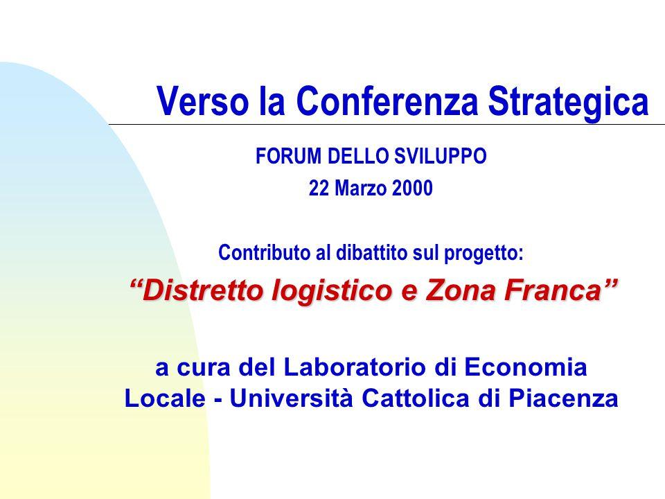 Verso la Conferenza Strategica FORUM DELLO SVILUPPO 22 Marzo 2000 Contributo al dibattito sul progetto: Distretto logistico e Zona Franca a cura del Laboratorio di Economia Locale - Università Cattolica di Piacenza