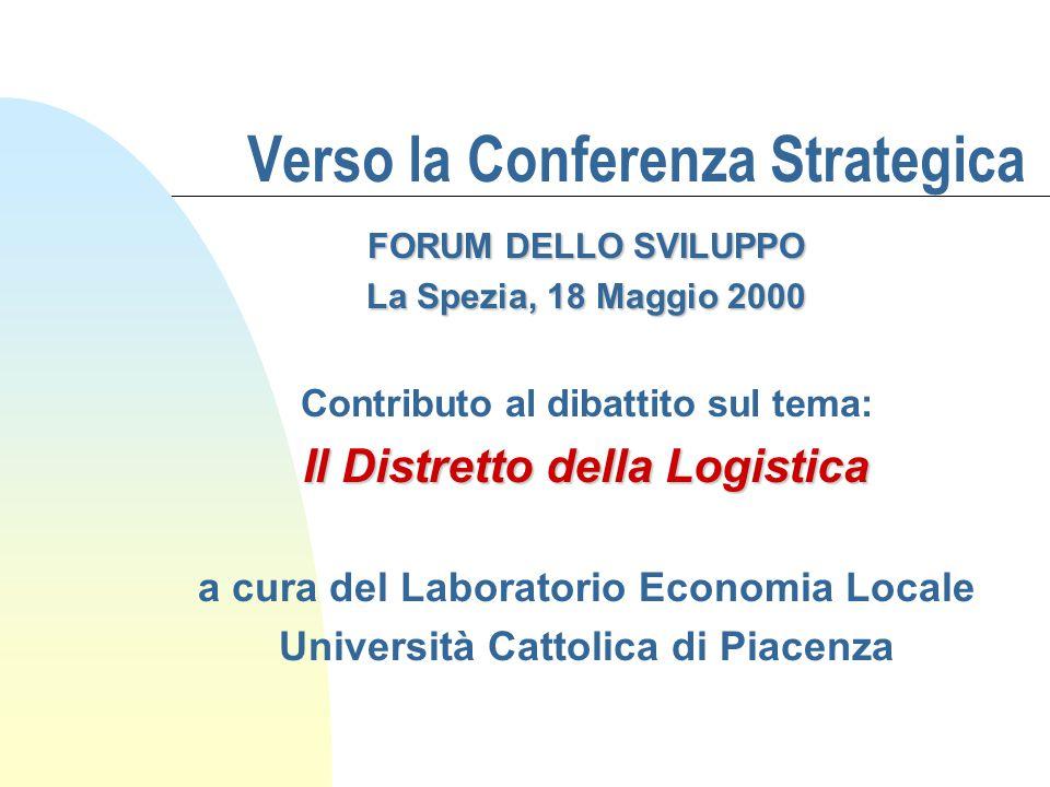 Verso la Conferenza Strategica FORUM DELLO SVILUPPO La Spezia, 18 Maggio 2000 Contributo al dibattito sul tema: Il Distretto della Logistica a cura del Laboratorio Economia Locale Università Cattolica di Piacenza