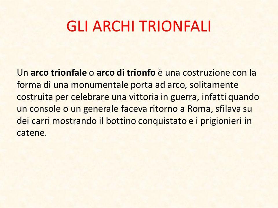 GLI ARCHI TRIONFALI Un arco trionfale o arco di trionfo è una costruzione con la forma di una monumentale porta ad arco, solitamente costruita per cel