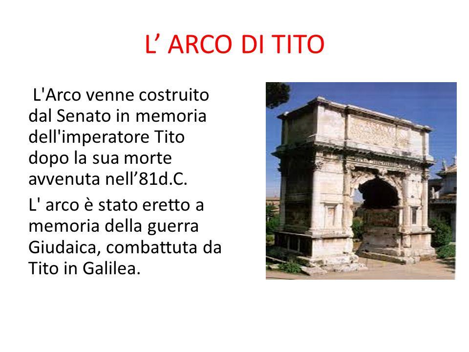 L' ARCO DI TITO L'Arco venne costruito dal Senato in memoria dell'imperatore Tito dopo la sua morte avvenuta nell'81d.C. L' arco è stato eretto a memo