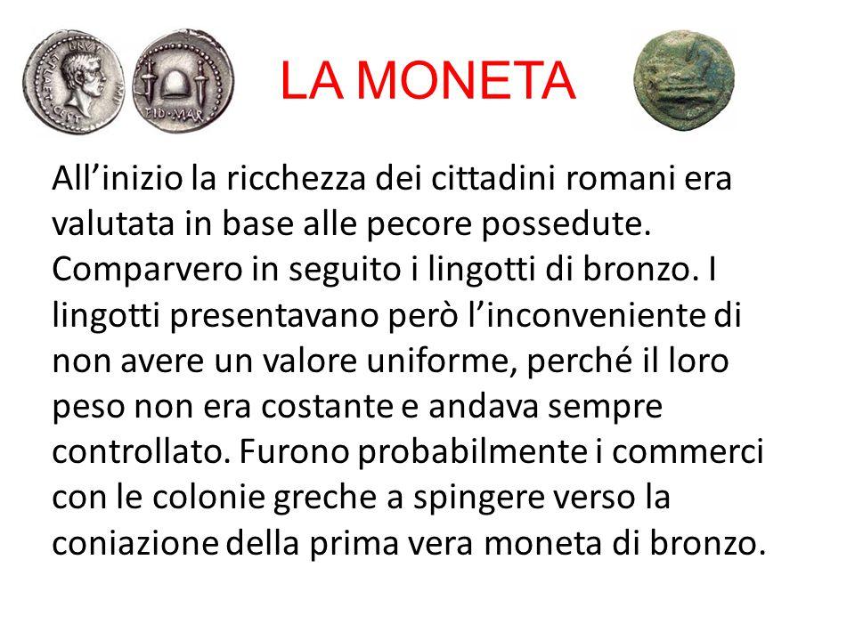 LA MONETA All'inizio la ricchezza dei cittadini romani era valutata in base alle pecore possedute. Comparvero in seguito i lingotti di bronzo. I lingo