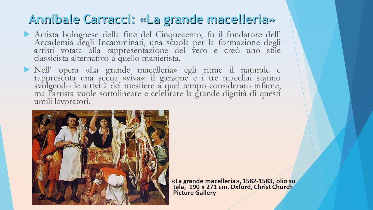 Annibale Carracci: «La grande macelleria»  Artista bolognese della fine del Cinquecento, fu il fondatore dell' Accademia degli Incamminati, una scuol