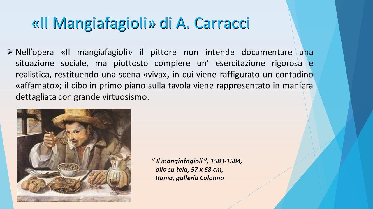 «Il Mangiafagioli» di A. Carracci  Nell'opera «Il mangiafagioli» il pittore non intende documentare una situazione sociale, ma piuttosto compiere un'