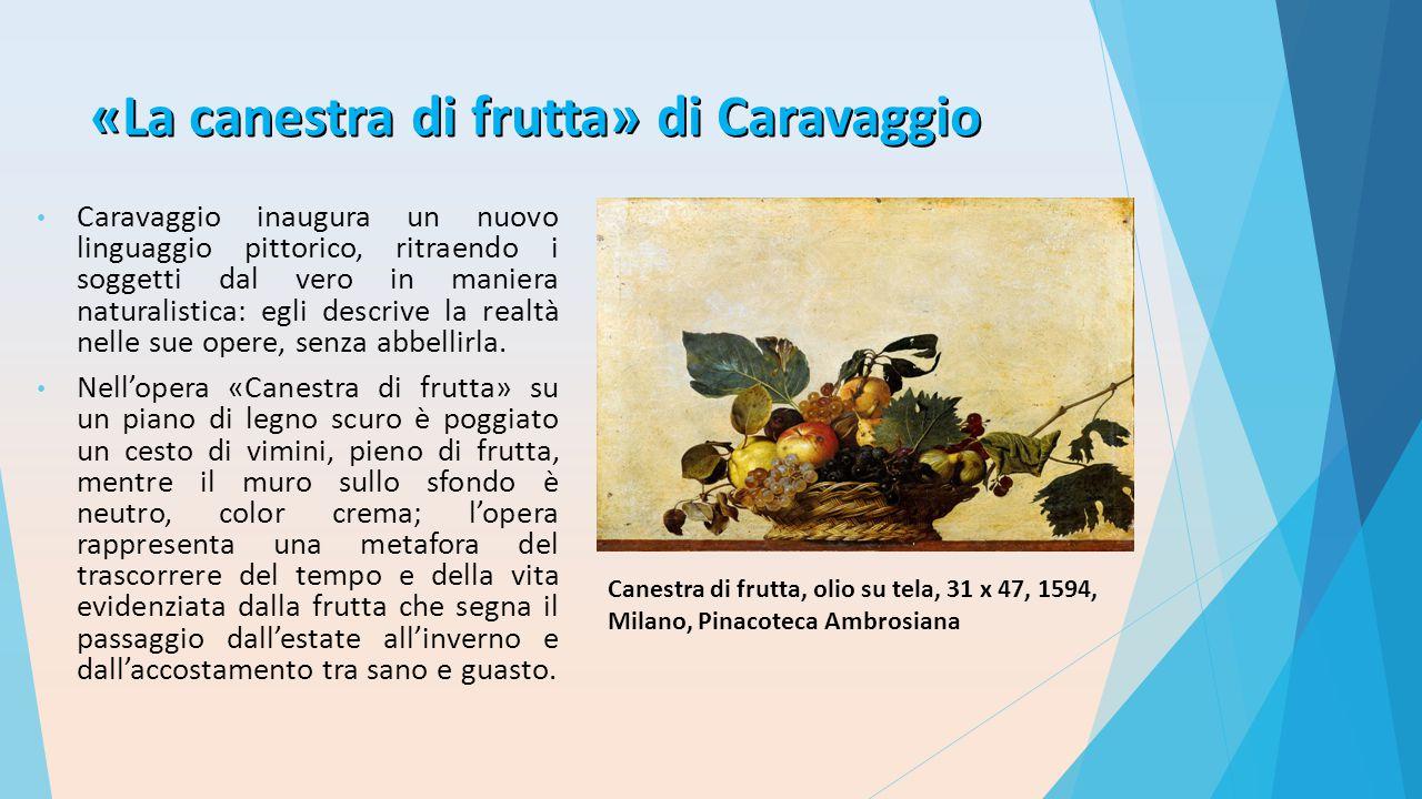 «La canestra di frutta» di Caravaggio Caravaggio inaugura un nuovo linguaggio pittorico, ritraendo i soggetti dal vero in maniera naturalistica: egli