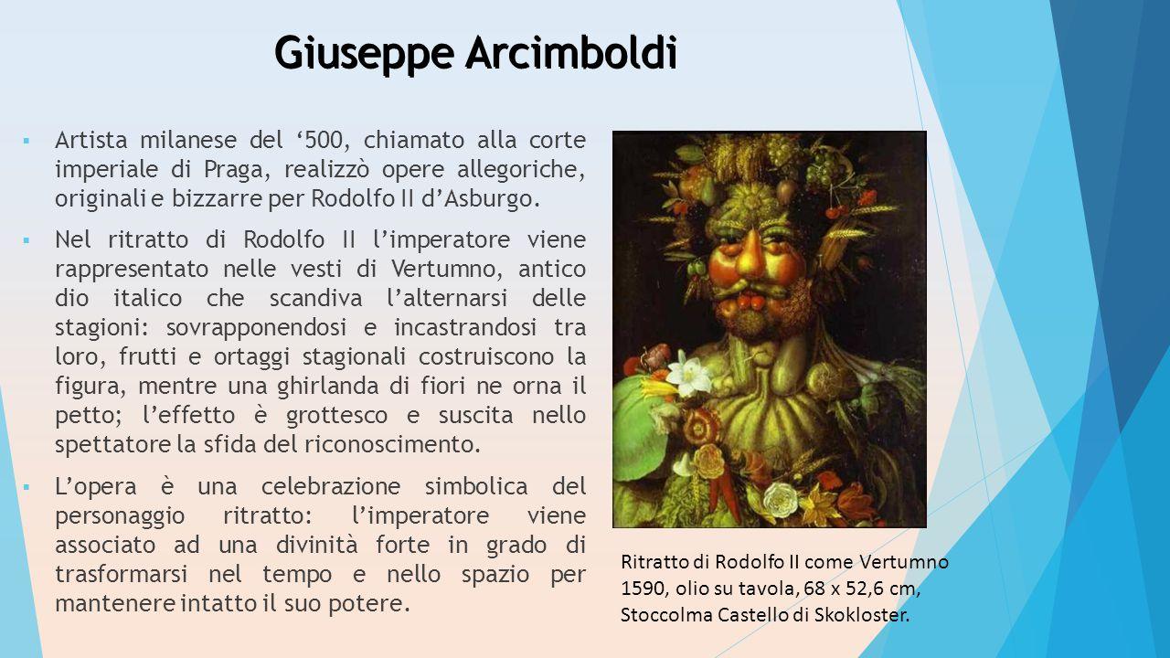 Giuseppe Arcimboldi  Artista milanese del '500, chiamato alla corte imperiale di Praga, realizzò opere allegoriche, originali e bizzarre per Rodolfo