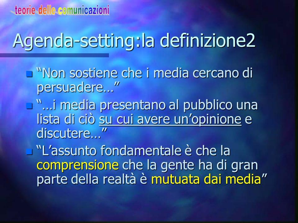 """Agenda-setting: la definizione n """"In conseguenza dell'azione di giornali/ tv/altri mezzi, il pubblico è consapevole o ignora, dà attenzione oppure tra"""