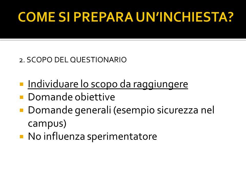  Individuare lo scopo da raggiungere  Domande obiettive  Domande generali (esempio sicurezza nel campus)  No influenza sperimentatore 2. SCOPO DEL