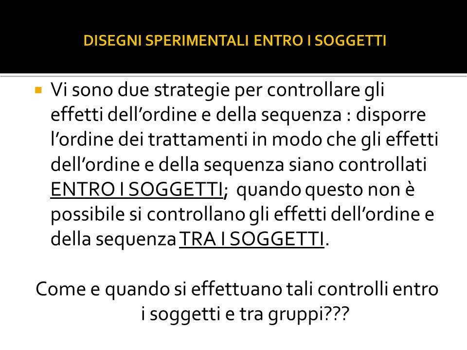  Vi sono due strategie per controllare gli effetti dell'ordine e della sequenza : disporre l'ordine dei trattamenti in modo che gli effetti dell'ordine e della sequenza siano controllati ENTRO I SOGGETTI; quando questo non è possibile si controllano gli effetti dell'ordine e della sequenza TRA I SOGGETTI.