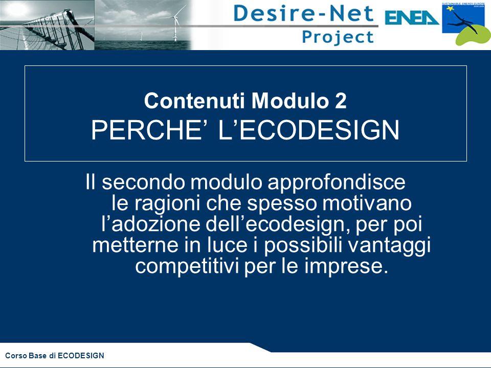 Corso Base di ECODESIGN Contenuti Modulo 2 PERCHE' L'ECODESIGN Il secondo modulo approfondisce le ragioni che spesso motivano l'adozione dell'ecodesign, per poi metterne in luce i possibili vantaggi competitivi per le imprese.