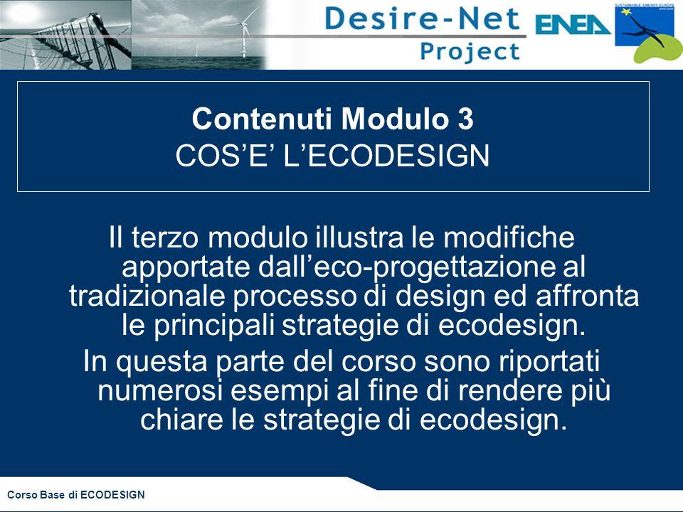 Corso Base di ECODESIGN Il terzo modulo illustra le modifiche apportate dall'eco-progettazione al tradizionale processo di design ed affronta le principali strategie di ecodesign.