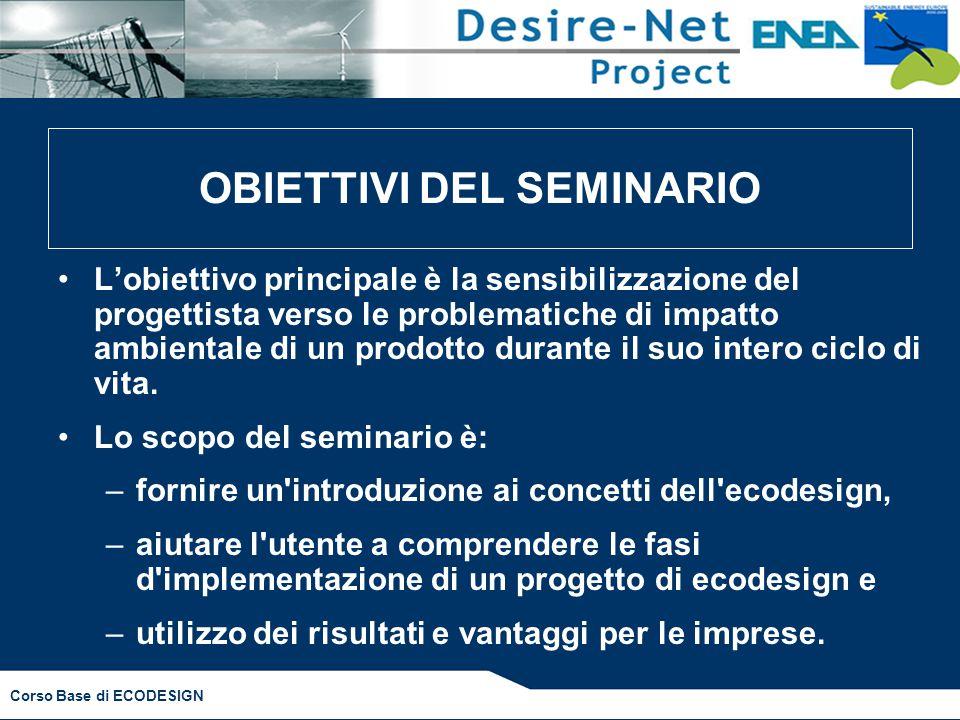 OBIETTIVI DEL SEMINARIO L'obiettivo principale è la sensibilizzazione del progettista verso le problematiche di impatto ambientale di un prodotto durante il suo intero ciclo di vita.