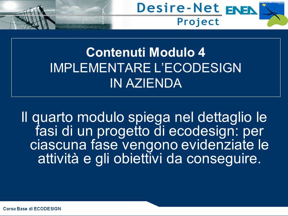 Corso Base di ECODESIGN Il quarto modulo spiega nel dettaglio le fasi di un progetto di ecodesign: per ciascuna fase vengono evidenziate le attività e gli obiettivi da conseguire.