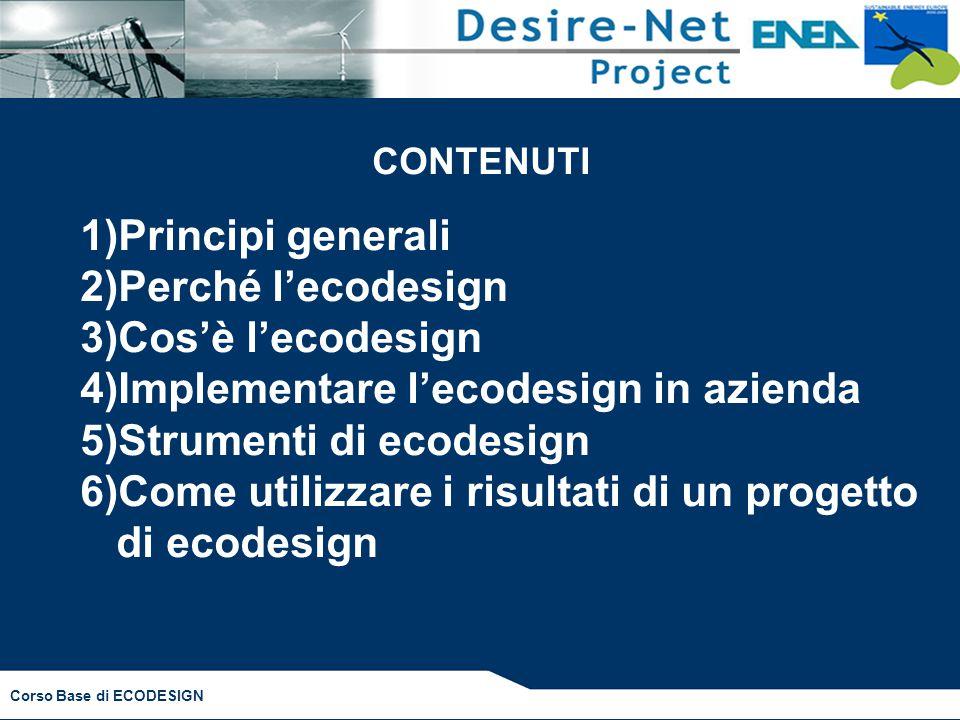 Corso Base di ECODESIGN CONTENUTI 1)Principi generali 2)Perché l'ecodesign 3)Cos'è l'ecodesign 4)Implementare l'ecodesign in azienda 5)Strumenti di ecodesign 6)Come utilizzare i risultati di un progetto di ecodesign