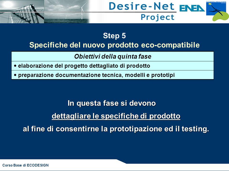 Corso Base di ECODESIGN Step 5 Specifiche del nuovo prodotto eco-compatibile Obiettivi della quinta fase  elaborazione del progetto dettagliato di pr