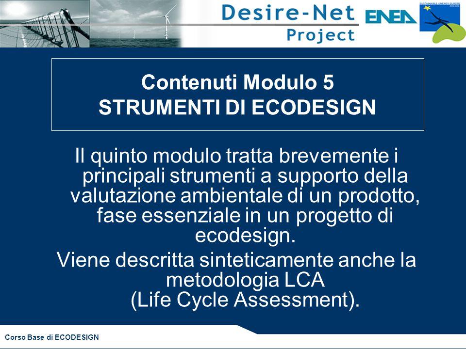 Corso Base di ECODESIGN Il quinto modulo tratta brevemente i principali strumenti a supporto della valutazione ambientale di un prodotto, fase essenziale in un progetto di ecodesign.