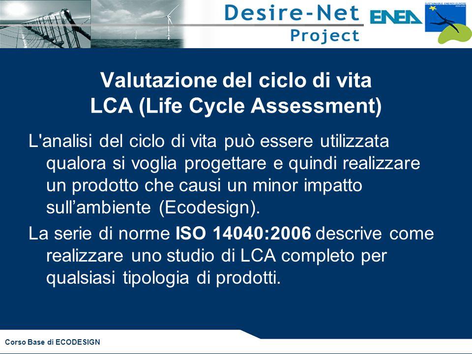 Corso Base di ECODESIGN Valutazione del ciclo di vita LCA (Life Cycle Assessment) L analisi del ciclo di vita può essere utilizzata qualora si voglia progettare e quindi realizzare un prodotto che causi un minor impatto sull'ambiente (Ecodesign).