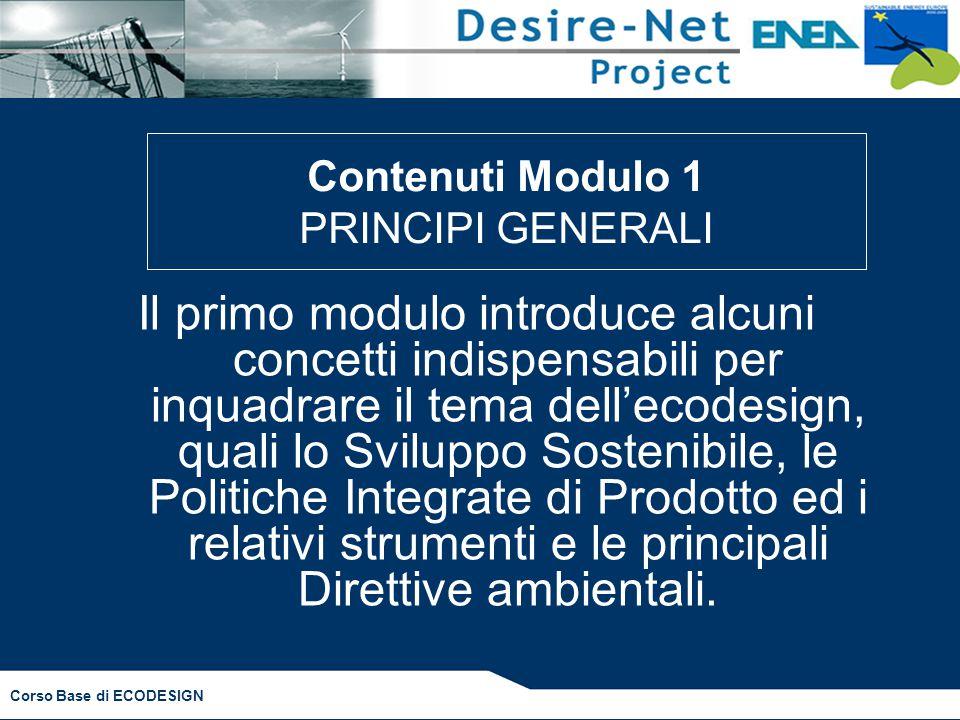 Corso Base di ECODESIGN Contenuti Modulo 1 PRINCIPI GENERALI Il primo modulo introduce alcuni concetti indispensabili per inquadrare il tema dell'ecod
