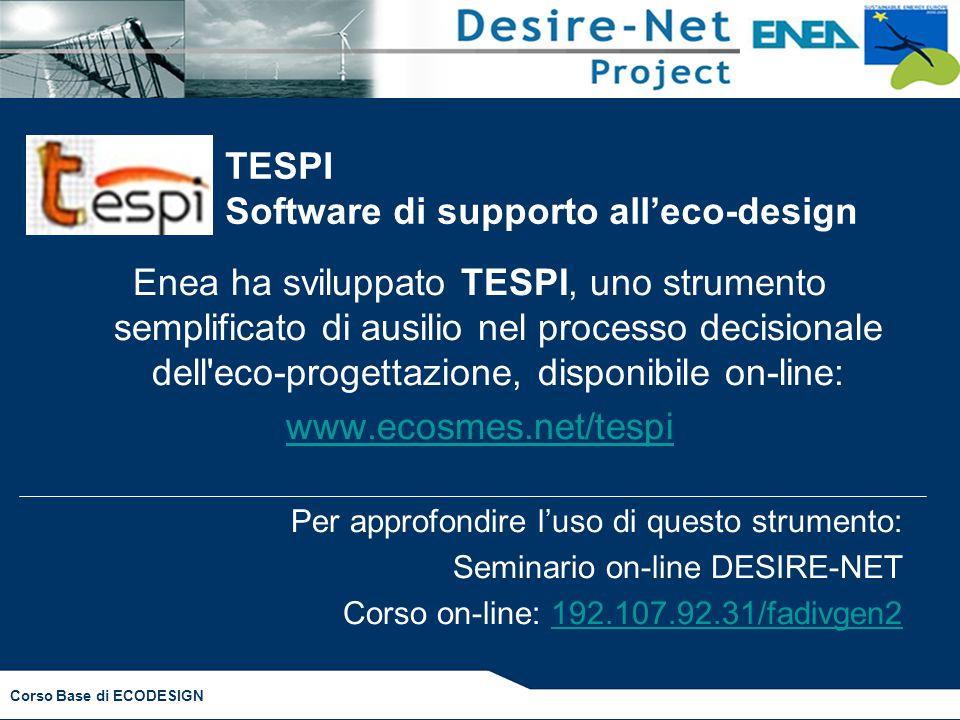 Corso Base di ECODESIGN TESPI Software di supporto all'eco-design Enea ha sviluppato TESPI, uno strumento semplificato di ausilio nel processo decisionale dell eco-progettazione, disponibile on-line: www.ecosmes.net/tespi Per approfondire l'uso di questo strumento: Seminario on-line DESIRE-NET Corso on-line: 192.107.92.31/fadivgen2192.107.92.31/fadivgen2