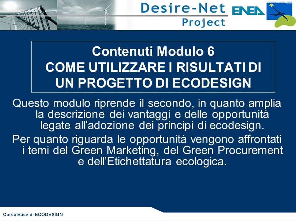 Corso Base di ECODESIGN Questo modulo riprende il secondo, in quanto amplia la descrizione dei vantaggi e delle opportunità legate all'adozione dei principi di ecodesign.