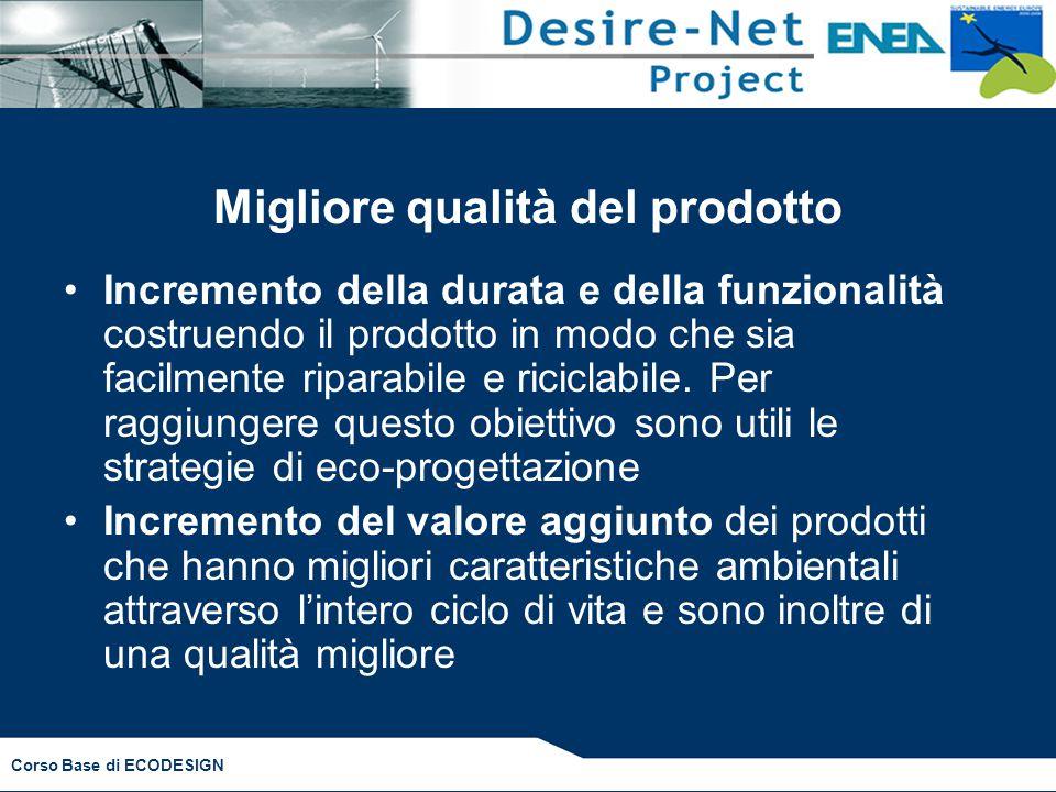 Corso Base di ECODESIGN Migliore qualità del prodotto Incremento della durata e della funzionalità costruendo il prodotto in modo che sia facilmente r