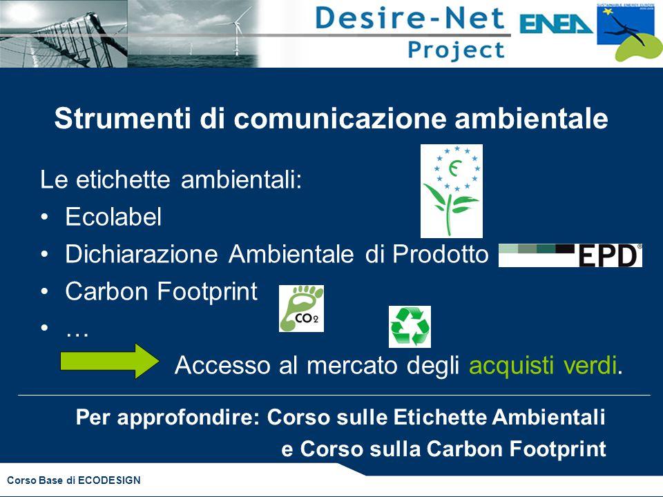 Corso Base di ECODESIGN Strumenti di comunicazione ambientale Le etichette ambientali: Ecolabel Dichiarazione Ambientale di Prodotto Carbon Footprint … Accesso al mercato degli acquisti verdi.