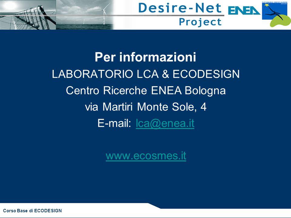 Corso Base di ECODESIGN Per informazioni LABORATORIO LCA & ECODESIGN Centro Ricerche ENEA Bologna via Martiri Monte Sole, 4 E-mail: lca@enea.itlca@enea.it www.ecosmes.it