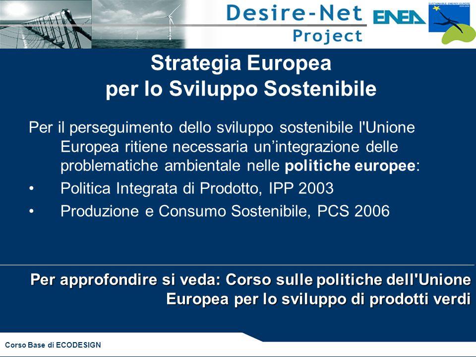 Corso Base di ECODESIGN Strategia Europea per lo Sviluppo Sostenibile Per il perseguimento dello sviluppo sostenibile l'Unione Europea ritiene necessa