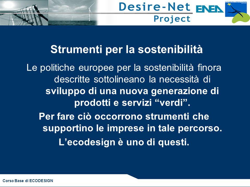 Corso Base di ECODESIGN Strumenti per la sostenibilità Le politiche europee per la sostenibilità finora descritte sottolineano la necessità di sviluppo di una nuova generazione di prodotti e servizi verdi .