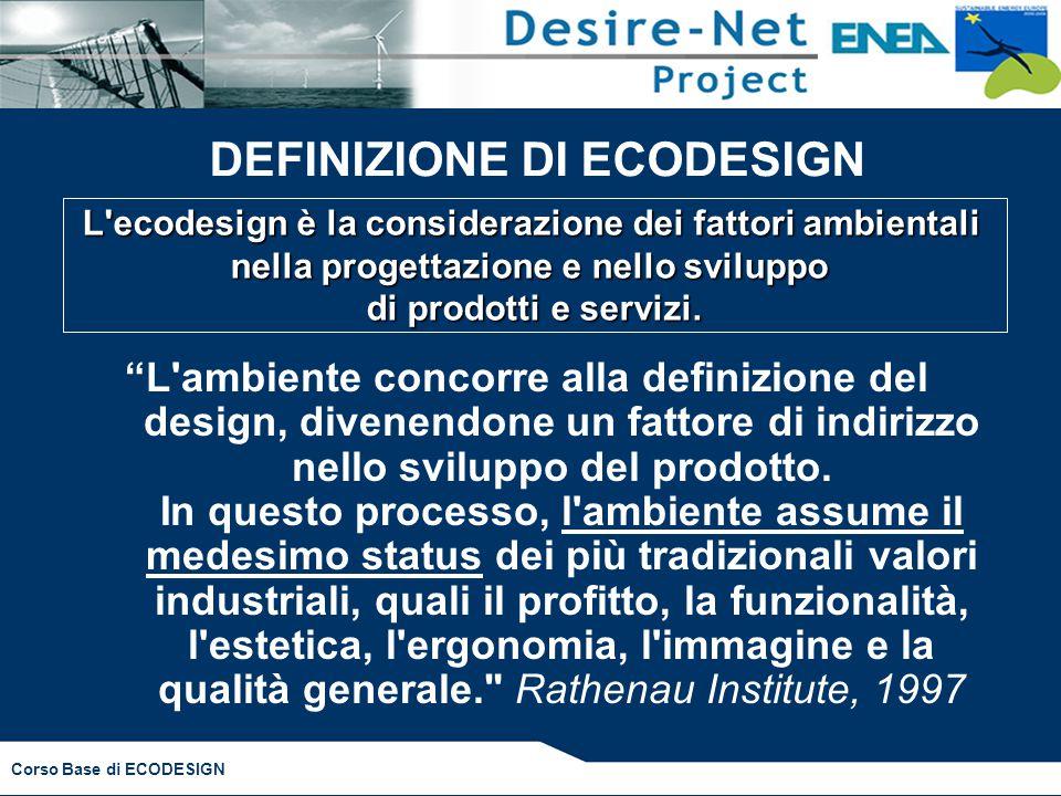 Corso Base di ECODESIGN DEFINIZIONE DI ECODESIGN L ambiente concorre alla definizione del design, divenendone un fattore di indirizzo nello sviluppo del prodotto.