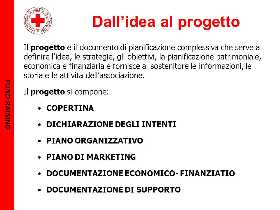 Dall'idea al progetto FUND RAISING Il progetto è il documento di pianificazione complessiva che serve a definire l'idea, le strategie, gli obiettivi, la pianificazione patrimoniale, economica e finanziaria e fornisce al sostenitore le informazioni, le storia e le attività dell'associazione.