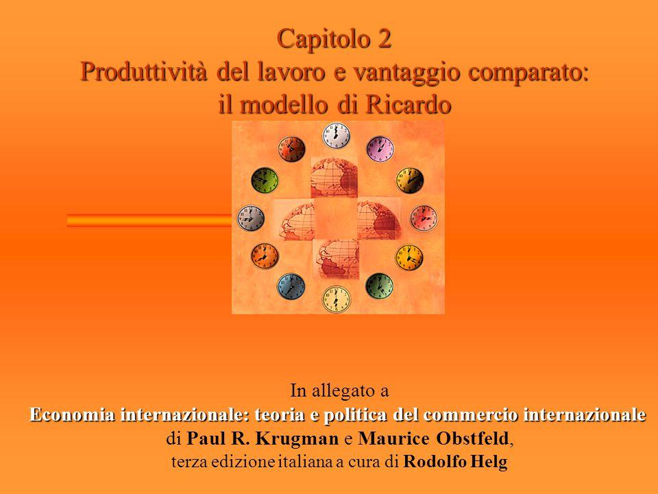 Capitolo 2 Produttività del lavoro e vantaggio comparato: il modello di Ricardo In allegato a Economia internazionale: teoria e politica del commercio