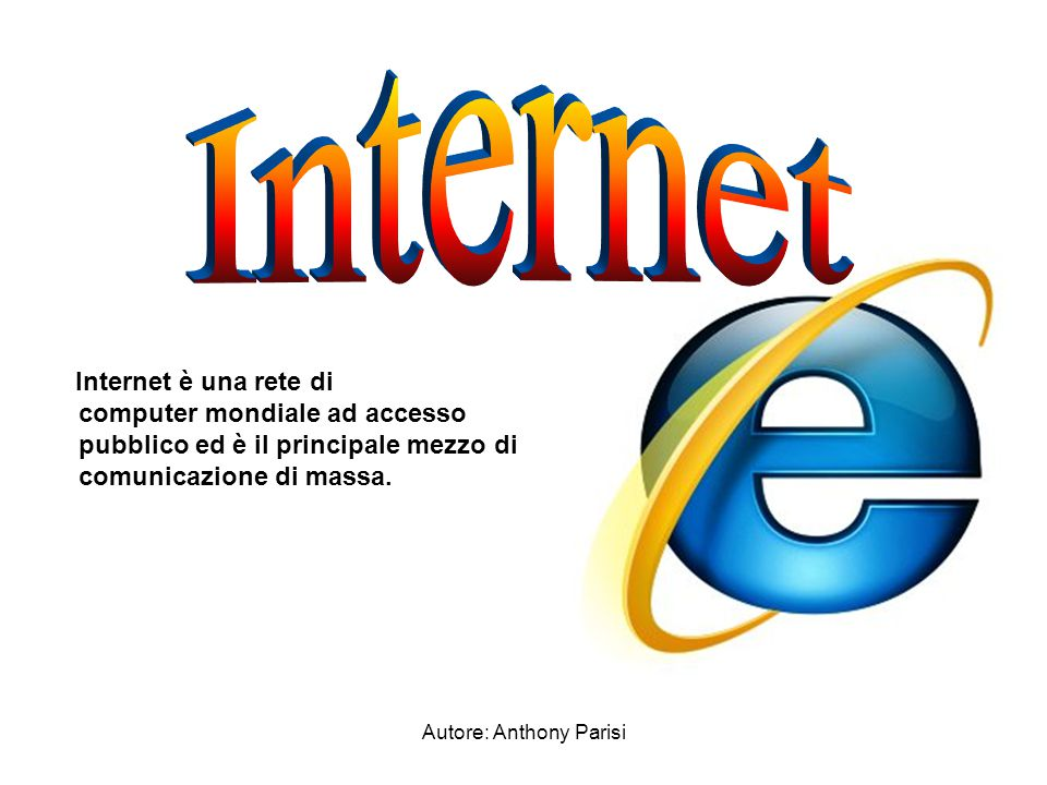 Autore: Anthony Parisi Internet è una rete di computer mondiale ad accesso pubblico ed è il principale mezzo di comunicazione di massa.