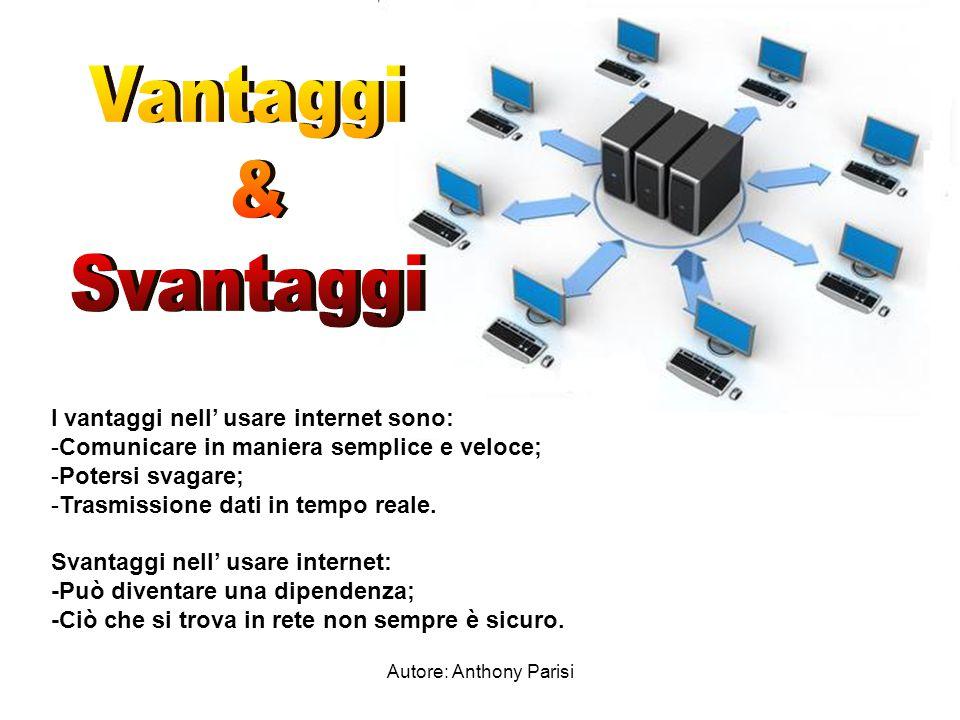 Autore: Anthony Parisi I vantaggi nell' usare internet sono: -Comunicare in maniera semplice e veloce; -Potersi svagare; -Trasmissione dati in tempo reale.