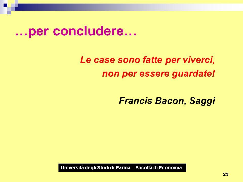 Università degli Studi di Parma – Facoltà di Economia 23 …per concludere… Le case sono fatte per viverci, non per essere guardate! Francis Bacon, Sagg